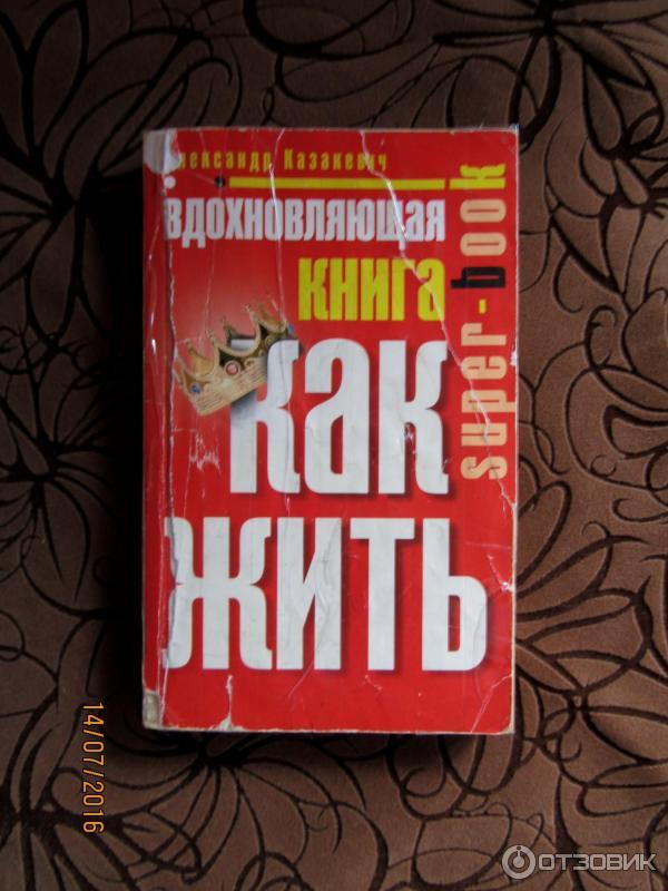 Вдохновляющая книга Как жить Александр Казакевич